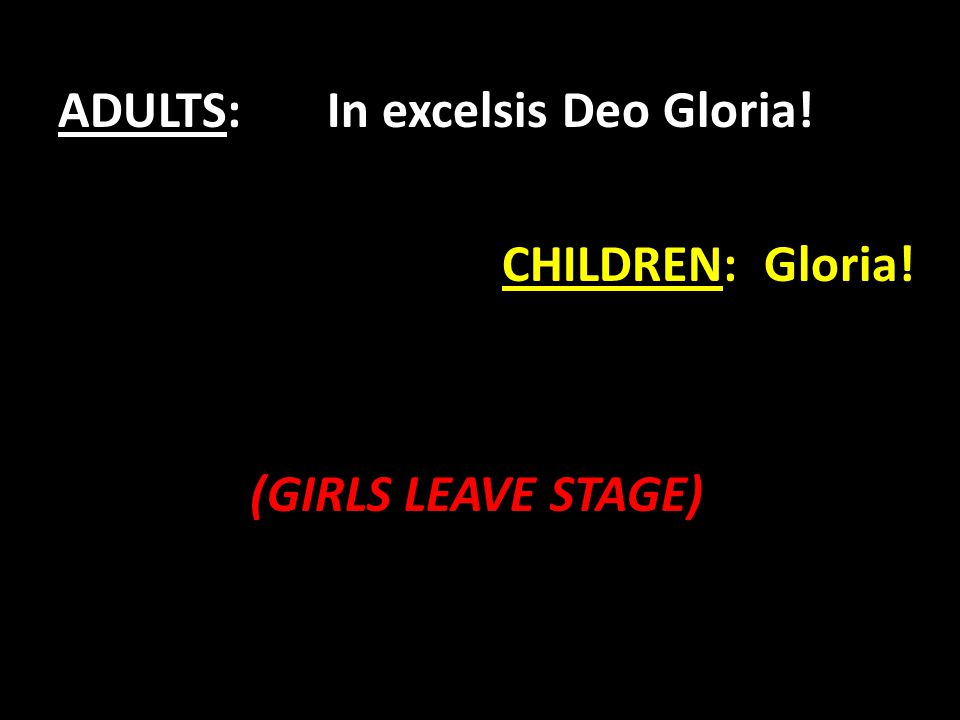 ADULTS: In excelsis Deo Gloria! CHILDREN: Gloria! (GIRLS LEAVE STAGE)