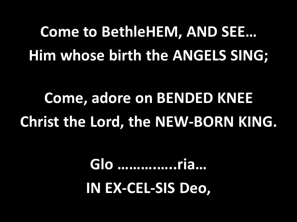 Come to BethleHEM, AND SEE… Him whose birth the ANGELS SING; Come, adore on BENDED KNEE Christ the Lord, the NEW-BORN KING.
