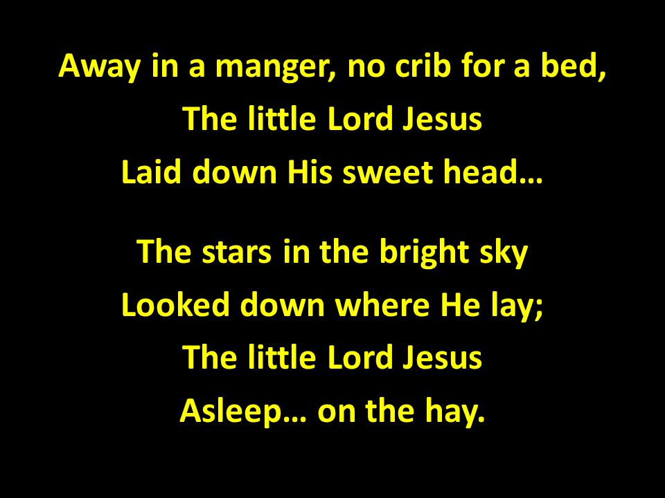 Away in a manger, no crib for a bed, The little Lord Jesus Laid down His sweet head… The stars in the bright sky Looked down where He lay; Asleep… on the hay.