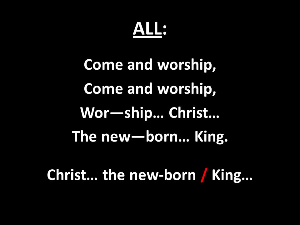 ALL: Come and worship, Wor—ship… Christ… The new—born… King. Christ… the new-born / King…