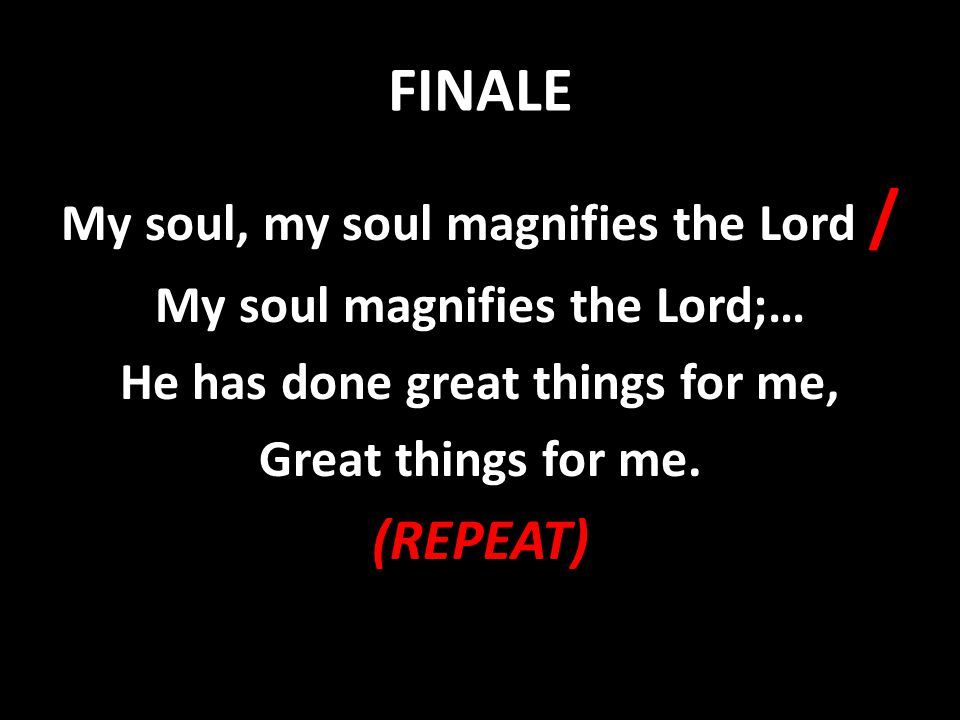 FINALE (REPEAT) My soul, my soul magnifies the Lord /