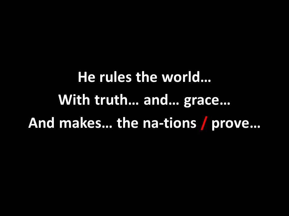 He rules the world… With truth… and… grace… And makes… the na-tions / prove…