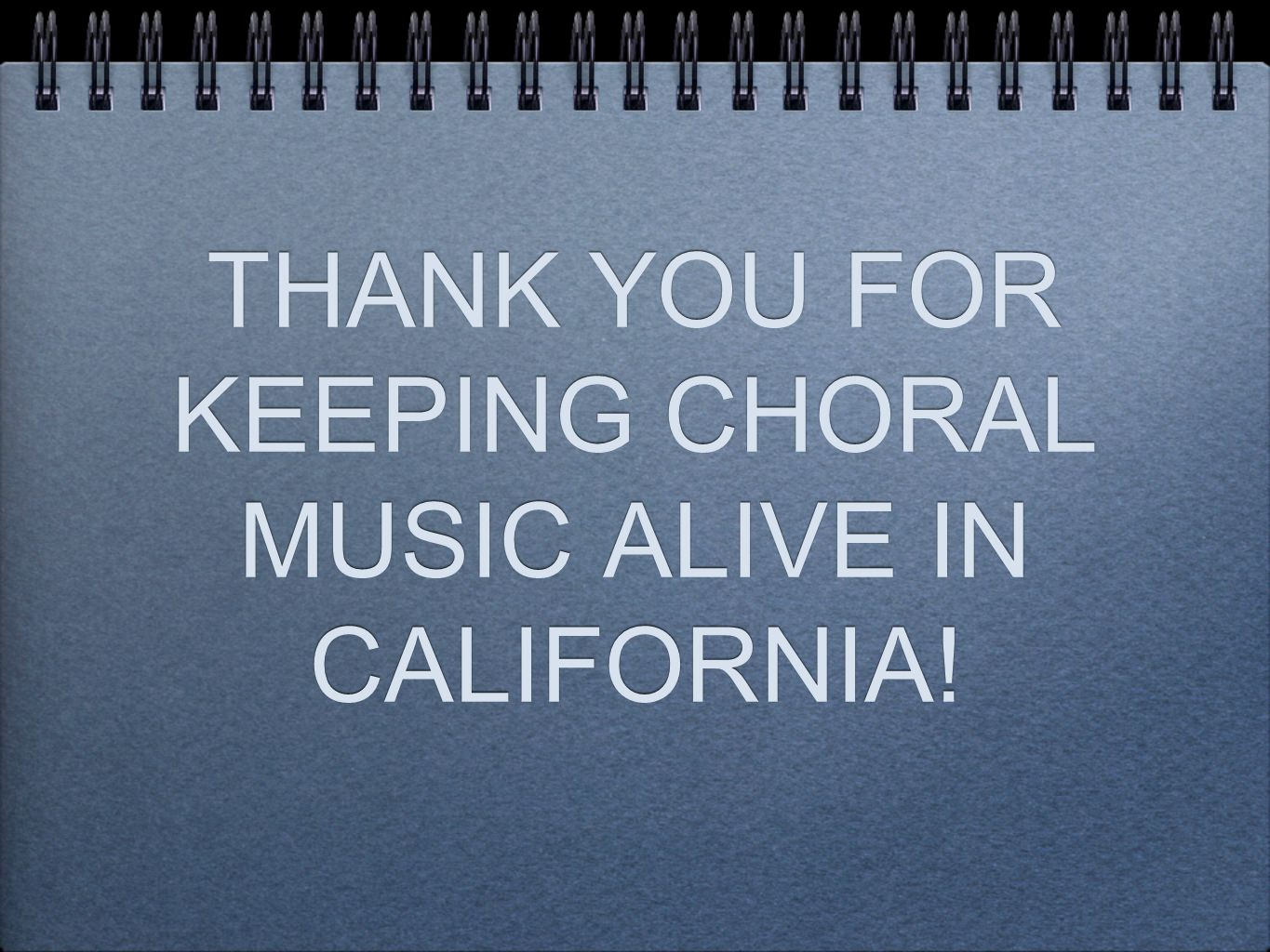 THANK YOU FOR KEEPING CHORAL MUSIC ALIVE IN CALIFORNIA!