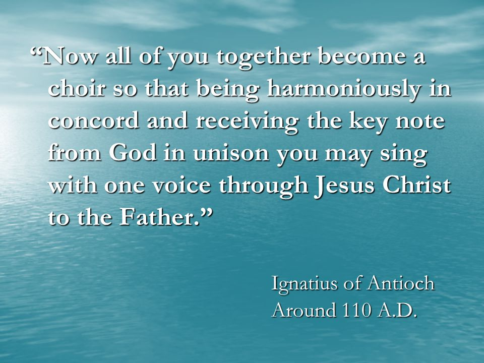 Now all of you together become a choir so that being harmoniously in concord and receiving the key note from God in unison you may sing with one voice through Jesus Christ to the Father. Ignatius of Antioch Around 110 A.D.