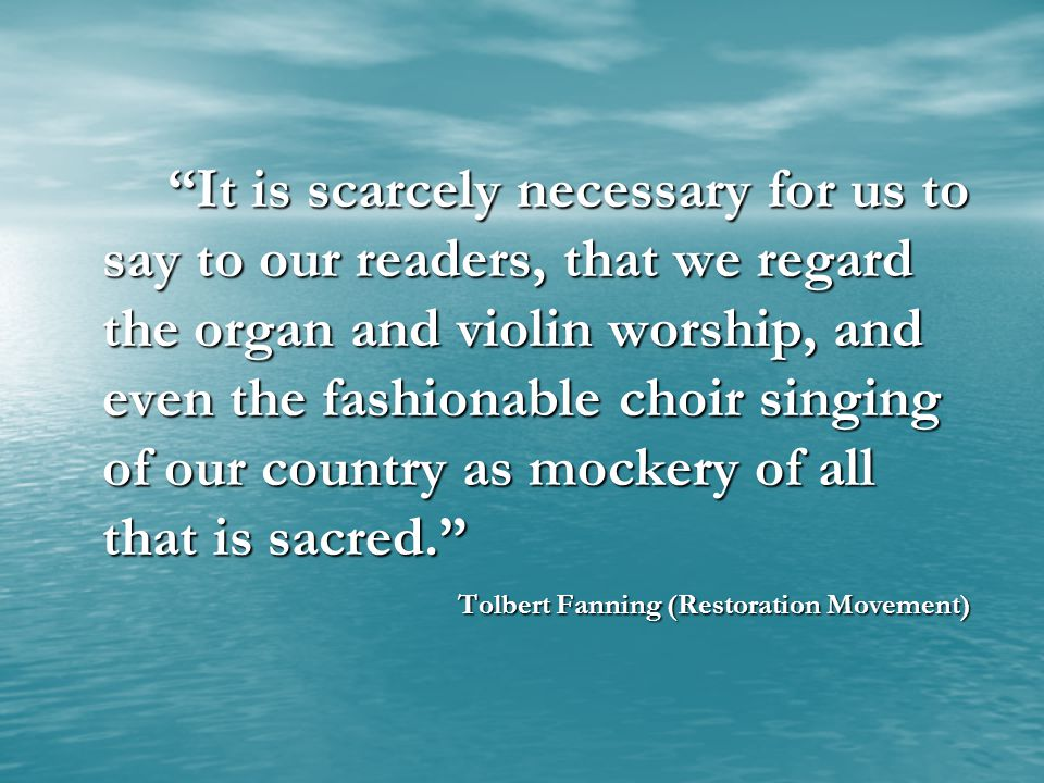 It is scarcely necessary for us to say to our readers, that we regard the organ and violin worship, and even the fashionable choir singing of our country as mockery of all that is sacred. Tolbert Fanning (Restoration Movement)