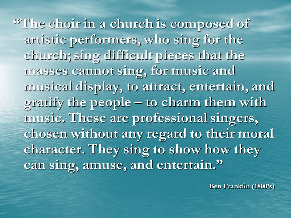 The choir in a church is composed of artistic performers, who sing for the church; sing difficult pieces that the masses cannot sing, for music and musical display, to attract, entertain, and gratify the people – to charm them with music. These are professional singers, chosen without any regard to their moral character. They sing to show how they can sing, amuse, and entertain.