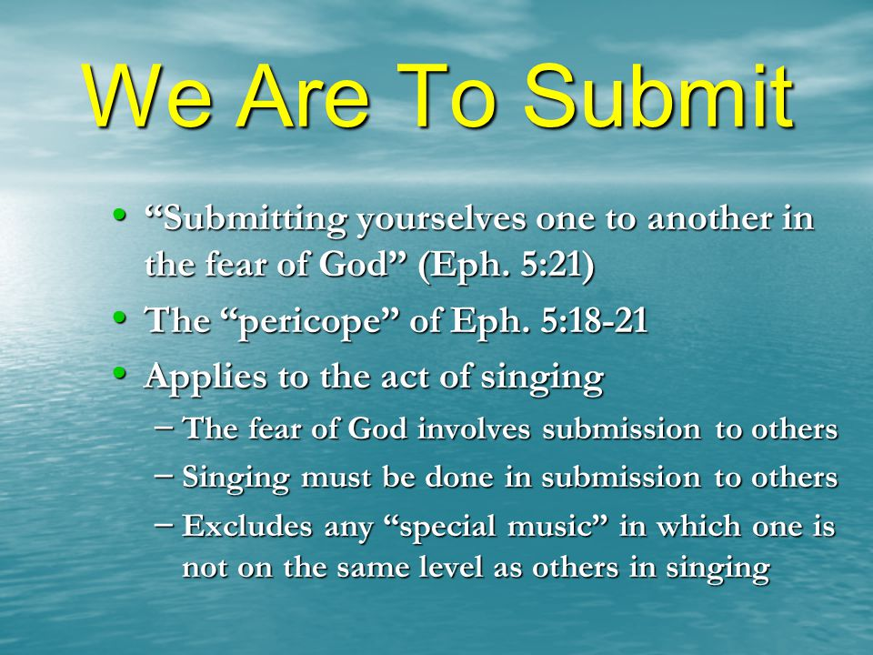 We Are To Submit Submitting yourselves one to another in the fear of God (Eph. 5:21) The pericope of Eph. 5:18-21.