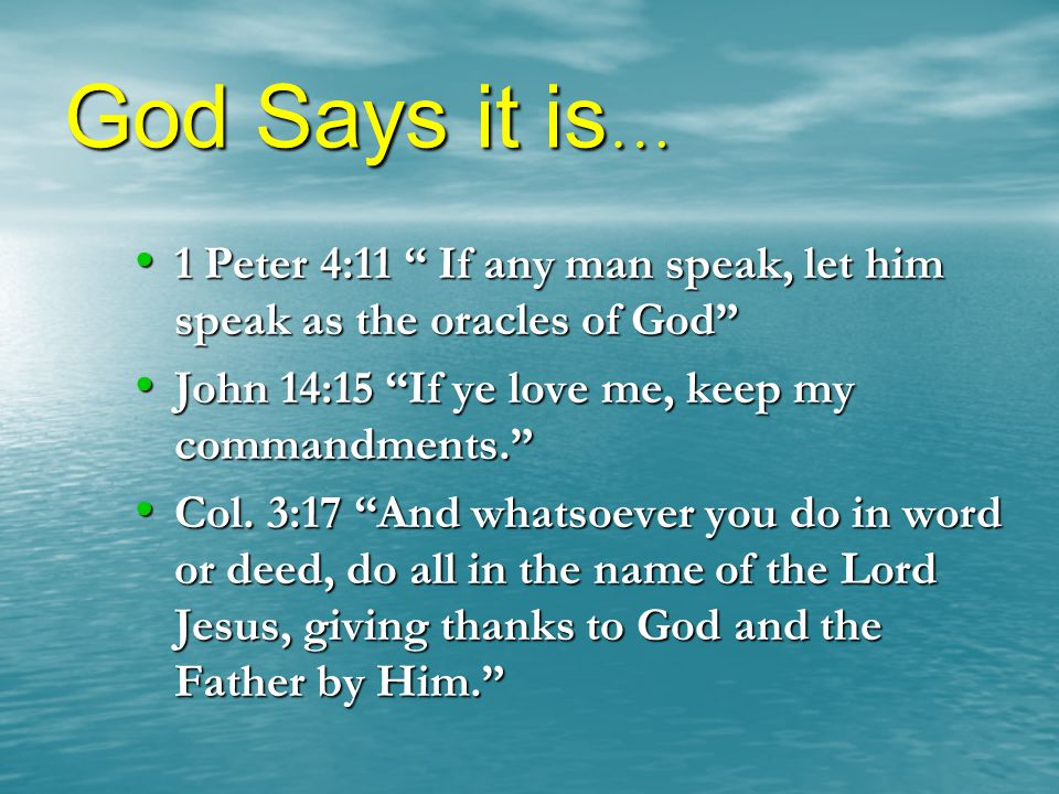 God Says it is… 1 Peter 4:11 If any man speak, let him speak as the oracles of God John 14:15 If ye love me, keep my commandments.
