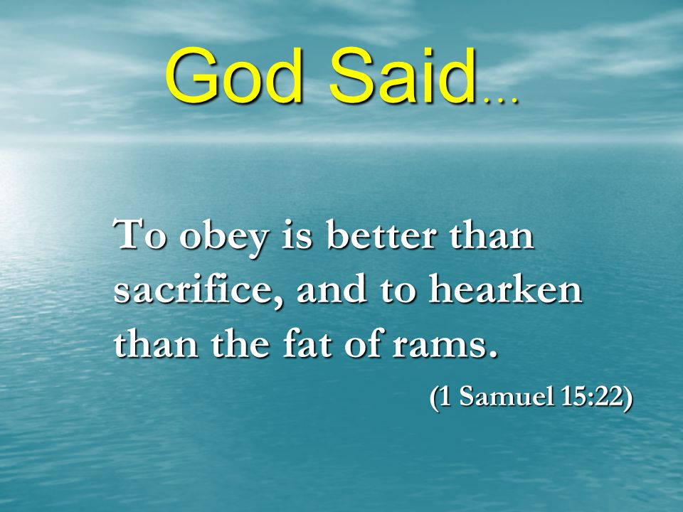 God Said… To obey is better than sacrifice, and to hearken than the fat of rams. (1 Samuel 15:22)