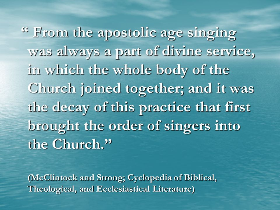 From the apostolic age singing was always a part of divine service, in which the whole body of the Church joined together; and it was the decay of this practice that first brought the order of singers into the Church. (McClintock and Strong; Cyclopedia of Biblical, Theological, and Ecclesiastical Literature)