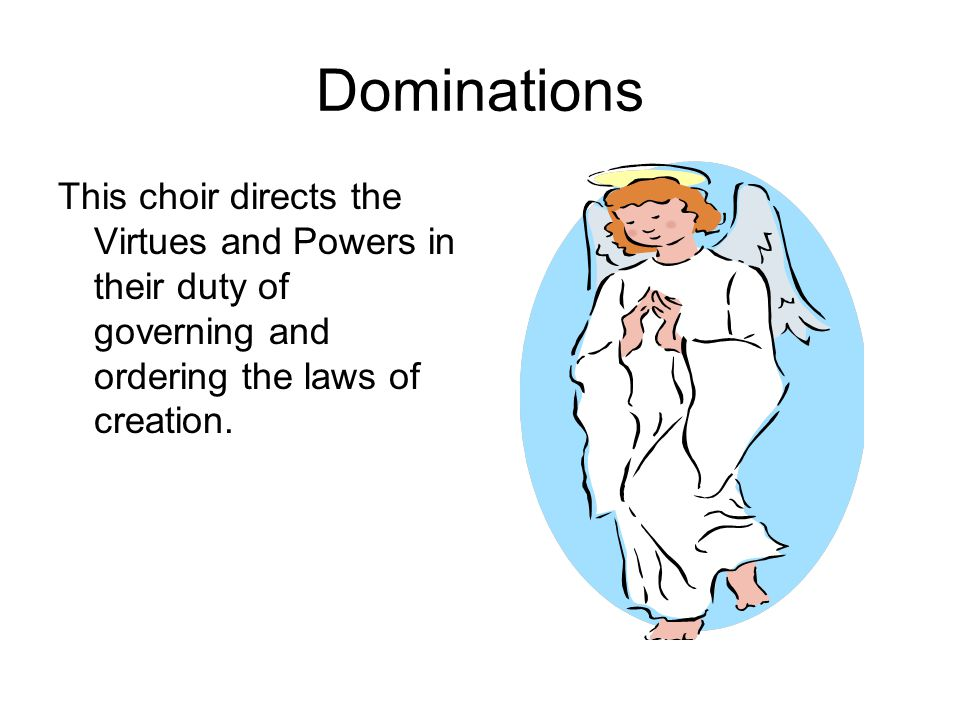 Dominations This choir directs the Virtues and Powers in their duty of governing and ordering the laws of creation.