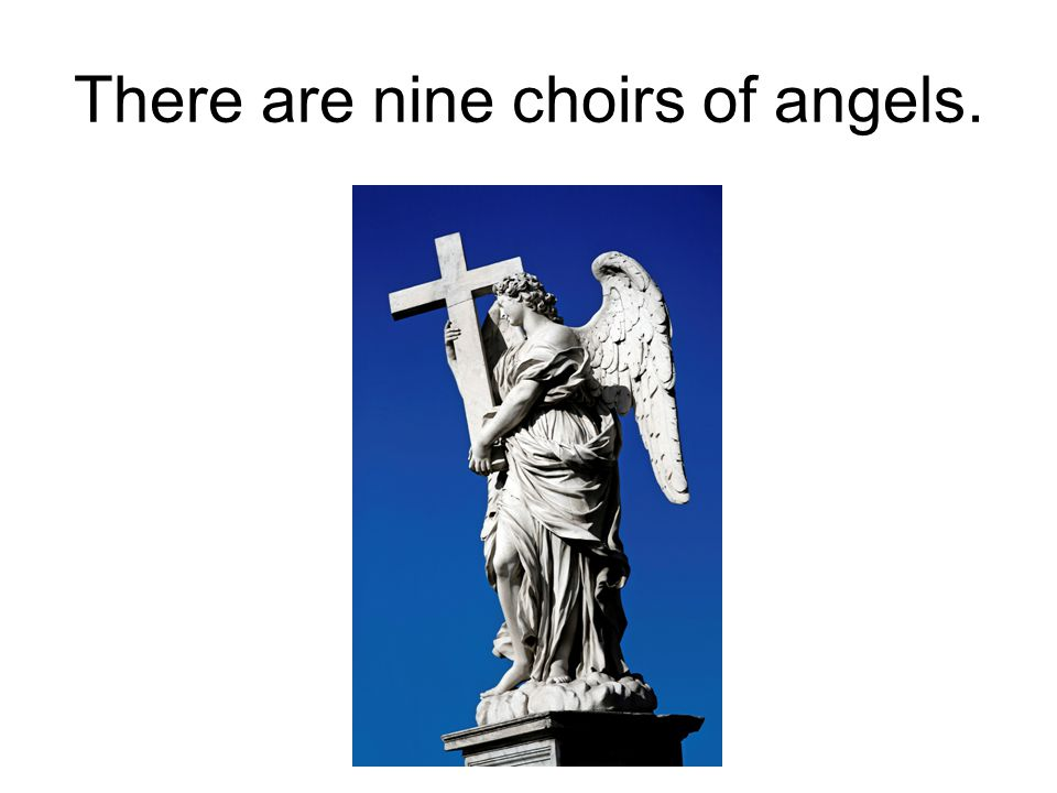There are nine choirs of angels.