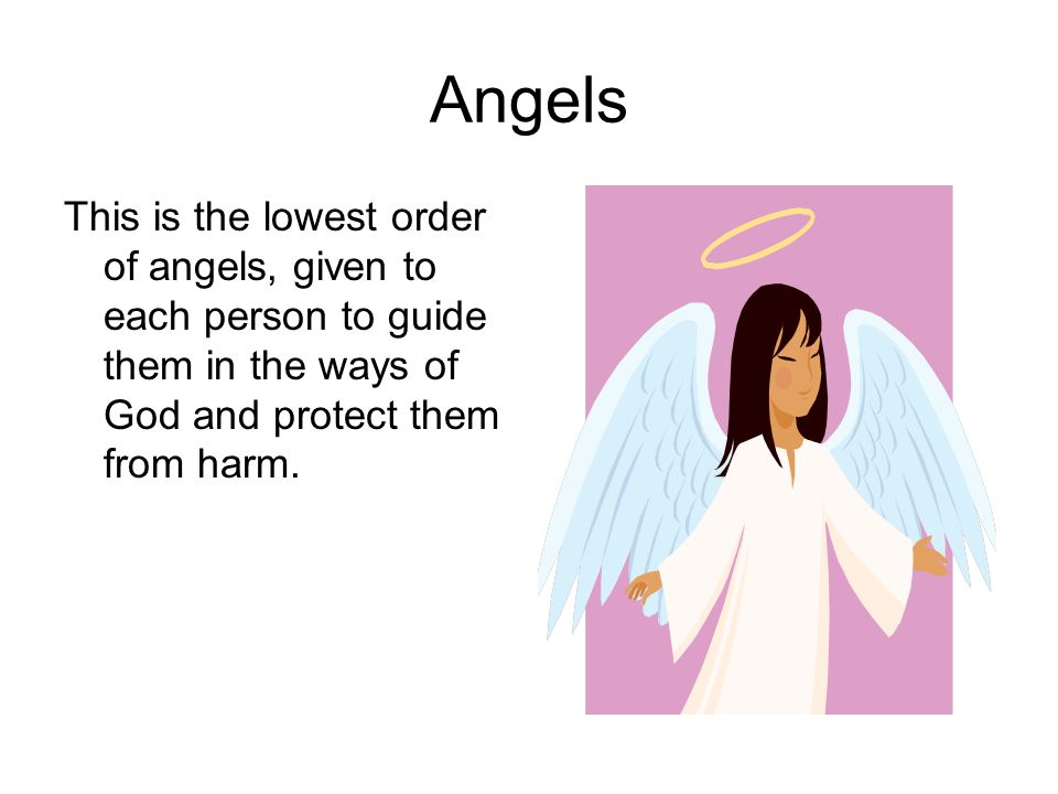 Angels This is the lowest order of angels, given to each person to guide them in the ways of God and protect them from harm.