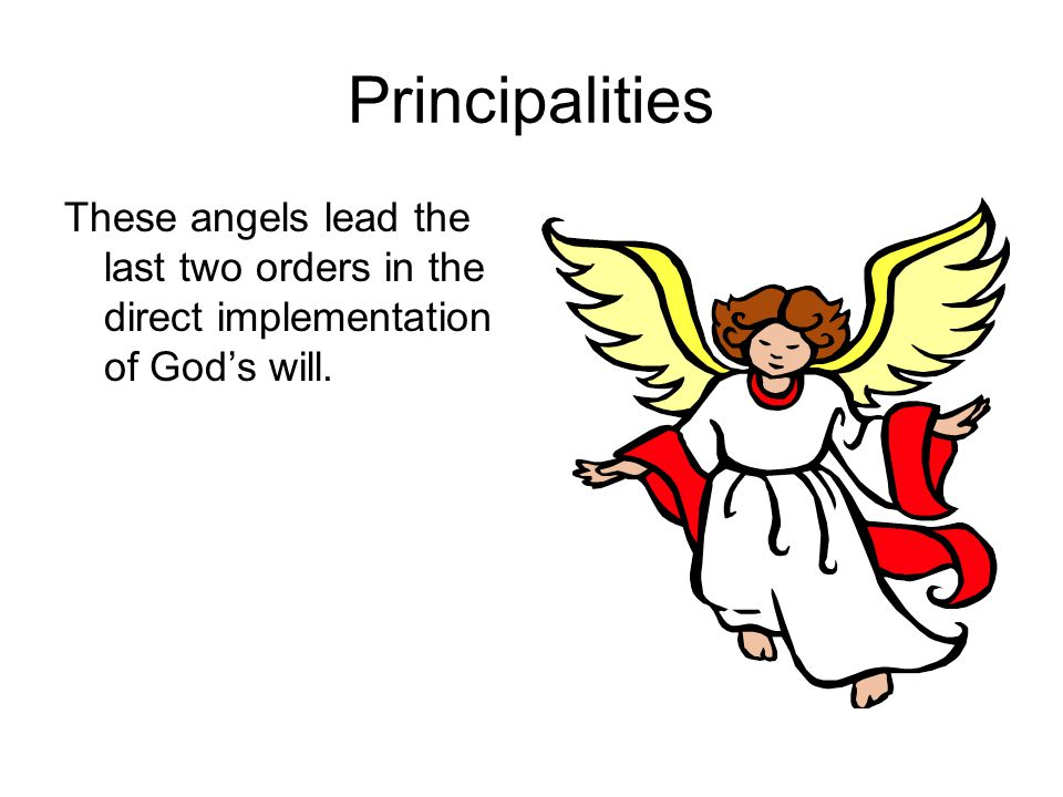 Principalities These angels lead the last two orders in the direct implementation of God's will.
