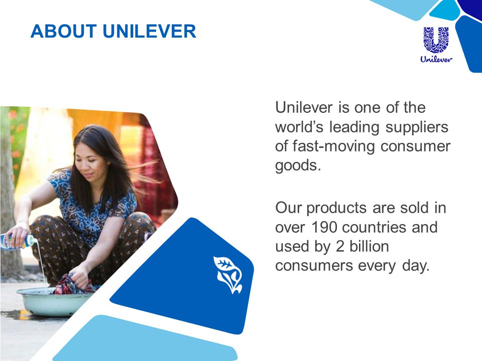 ABOUT UNILEVER Unilever is one of the world's leading suppliers of fast-moving consumer goods.