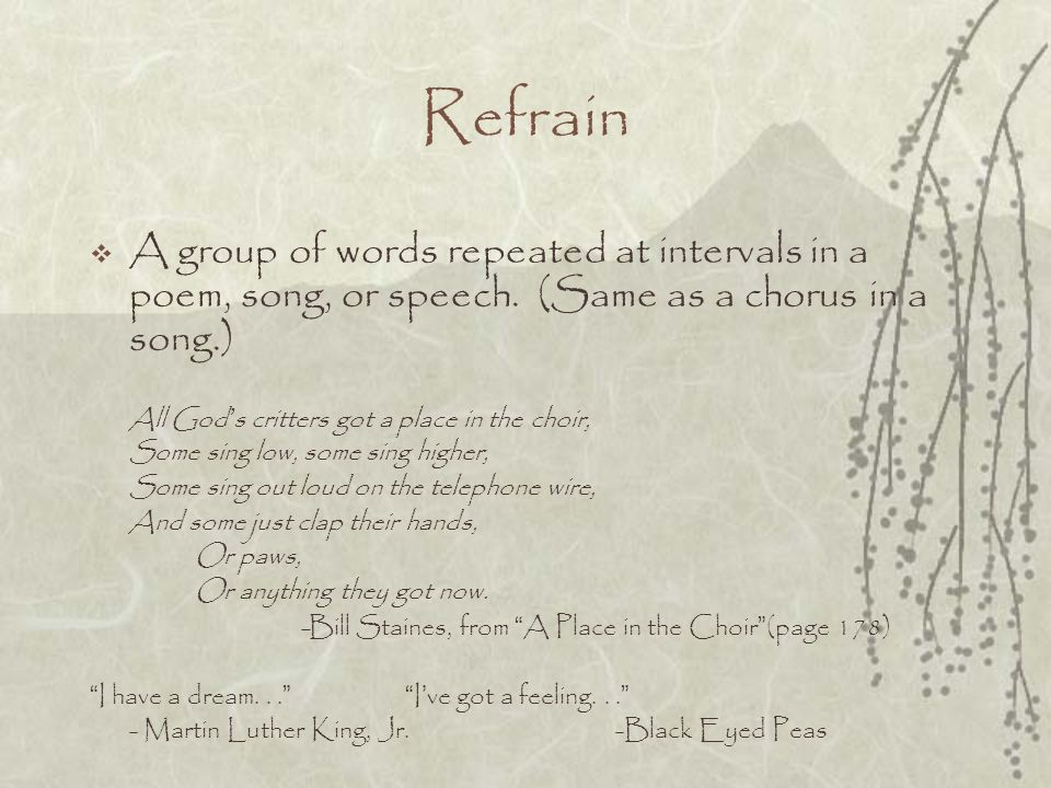 Refrain A group of words repeated at intervals in a poem, song, or speech. (Same as a chorus in a song.)