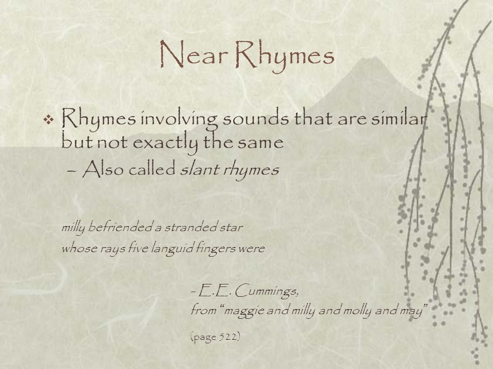 Near Rhymes Rhymes involving sounds that are similar but not exactly the same. Also called slant rhymes.