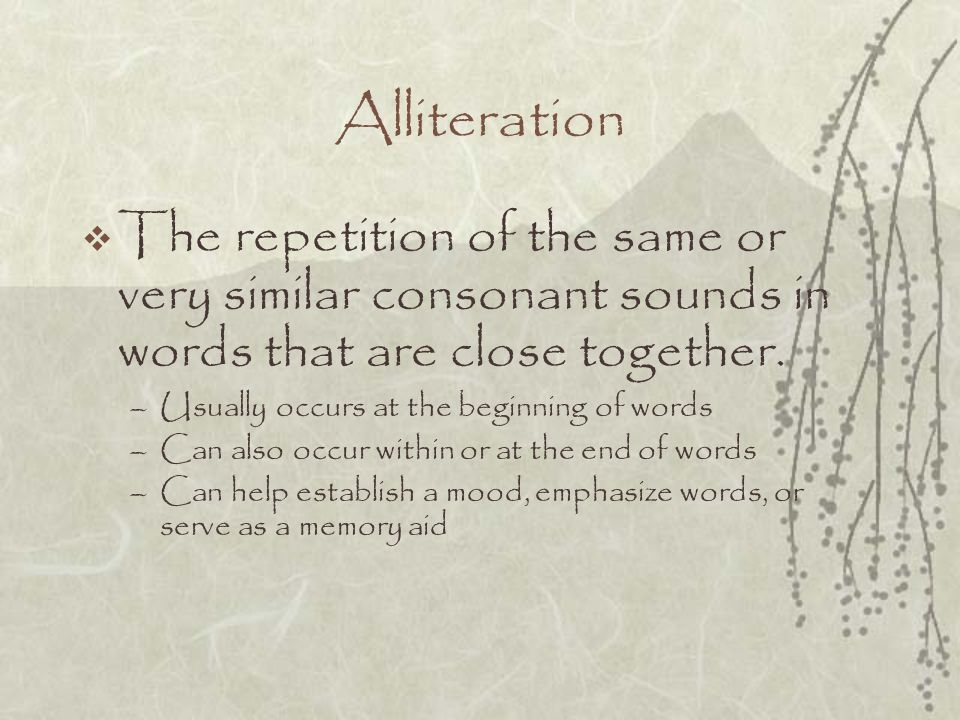 Alliteration The repetition of the same or very similar consonant sounds in words that are close together.