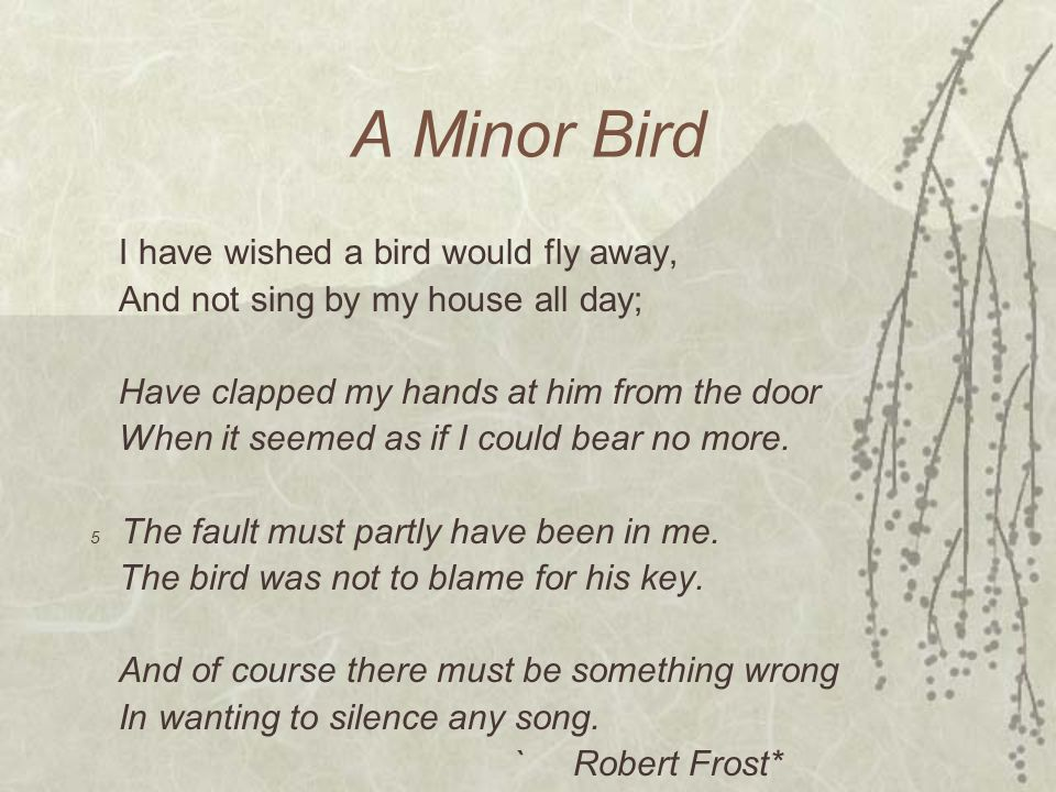A Minor Bird I have wished a bird would fly away,