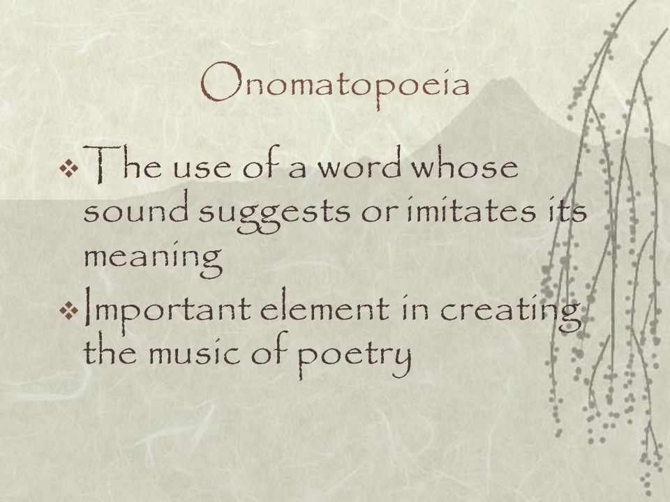 Onomatopoeia The use of a word whose sound suggests or imitates its meaning.