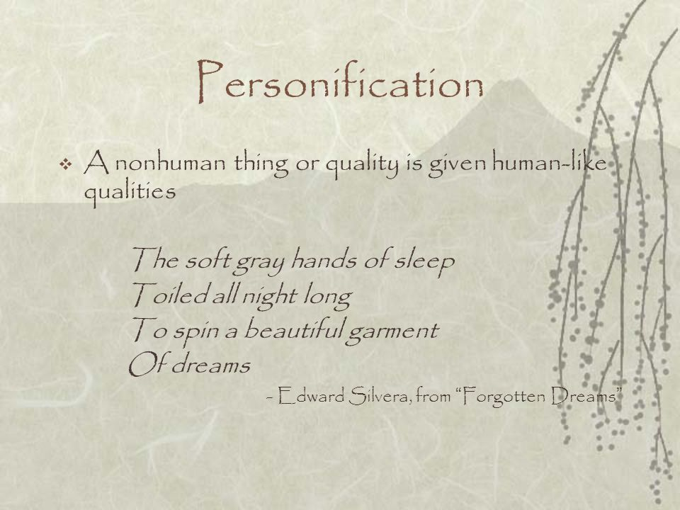 Personification A nonhuman thing or quality is given human-like qualities. The soft gray hands of sleep.