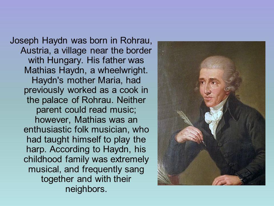 Joseph Haydn was born in Rohrau, Austria, a village near the border with Hungary.
