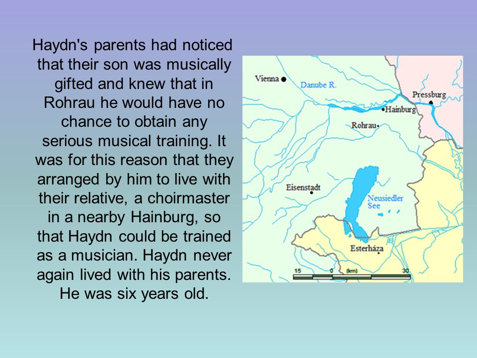 Haydn s parents had noticed that their son was musically gifted and knew that in Rohrau he would have no chance to obtain any serious musical training.