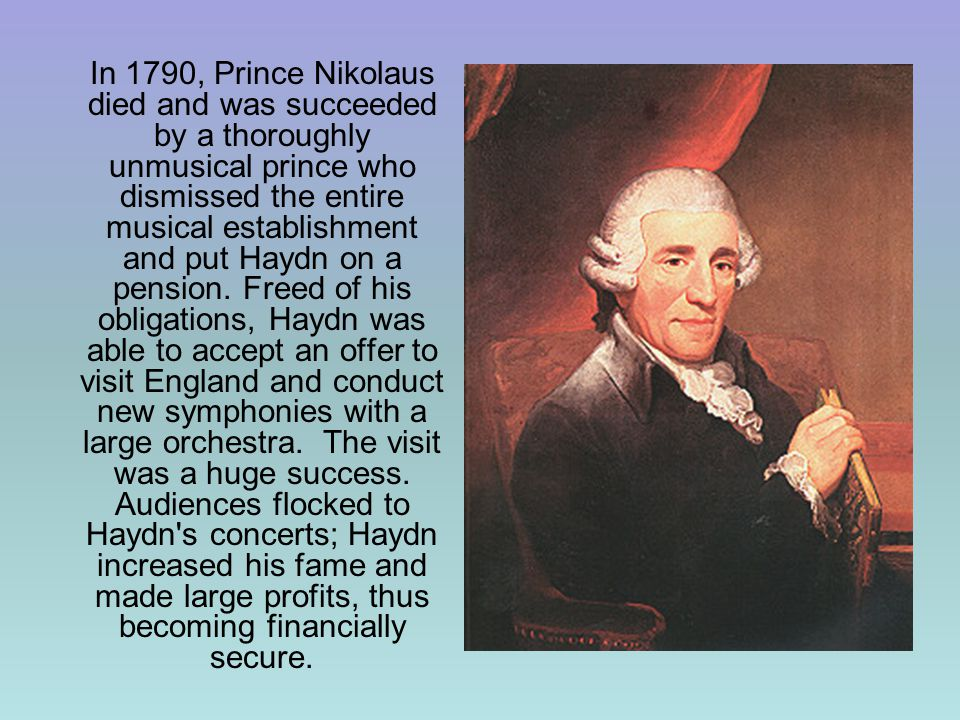 In 1790, Prince Nikolaus died and was succeeded by a thoroughly unmusical prince who dismissed the entire musical establishment and put Haydn on a pension.