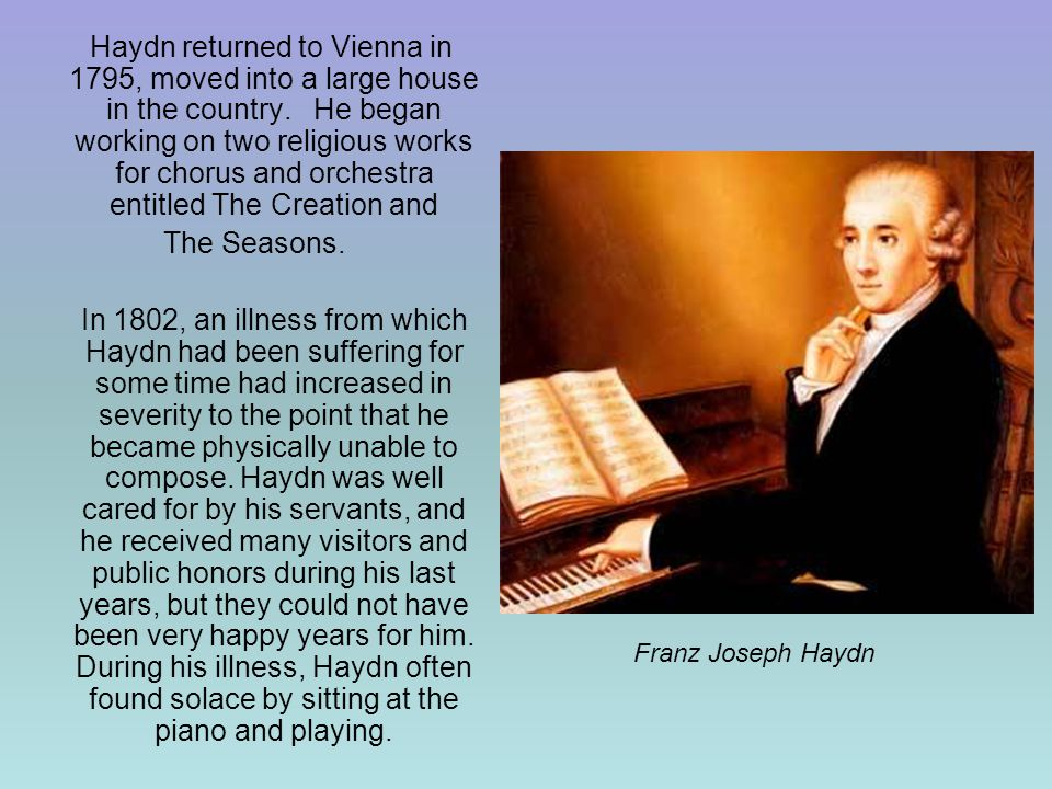 Haydn returned to Vienna in 1795, moved into a large house in the country. He began working on two religious works for chorus and orchestra entitled The Creation and