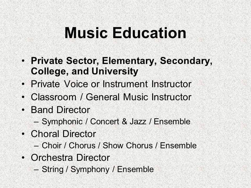 Music Education Private Sector, Elementary, Secondary, College, and University. Private Voice or Instrument Instructor.