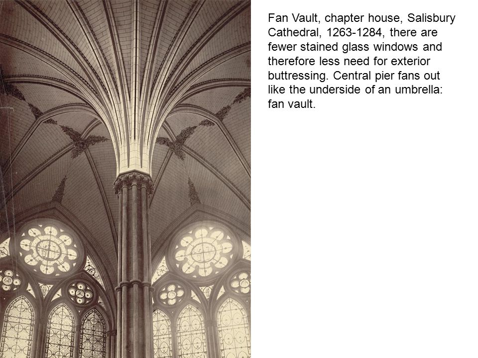 Fan Vault, chapter house, Salisbury Cathedral, 1263-1284, there are fewer stained glass windows and therefore less need for exterior buttressing.