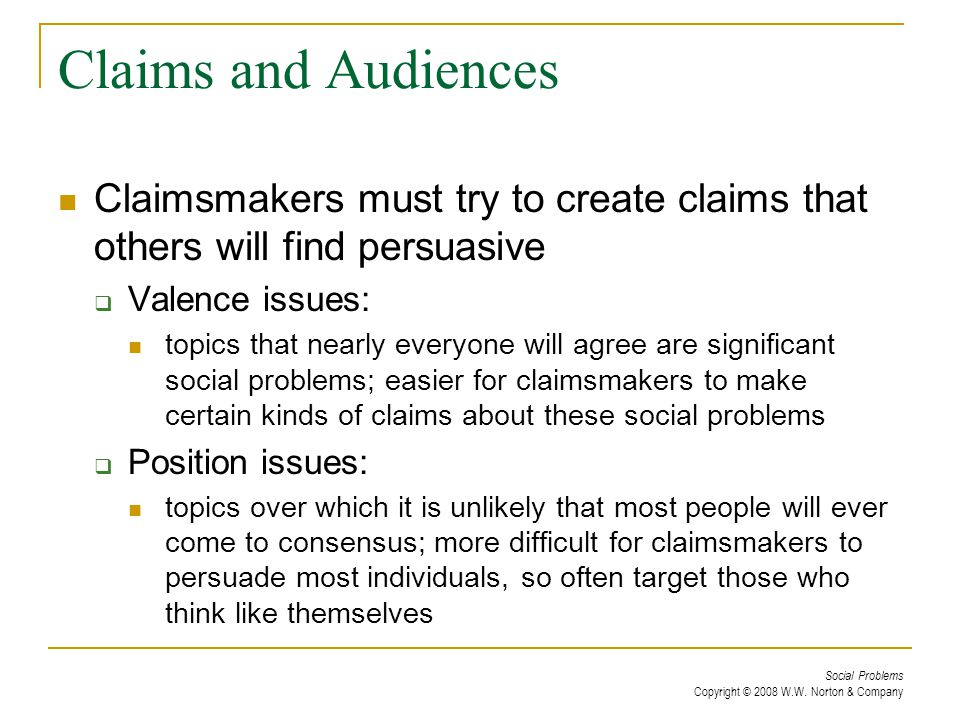 Claims and Audiences Claimsmakers must try to create claims that others will find persuasive. Valence issues: