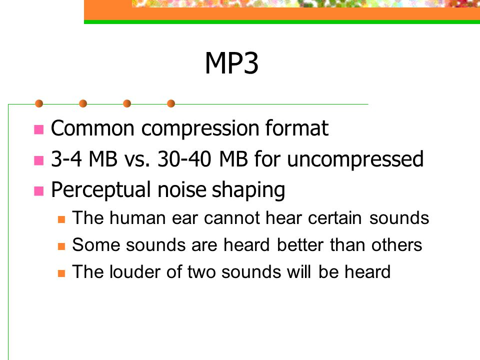 MP3 Common compression format 3-4 MB vs. 30-40 MB for uncompressed