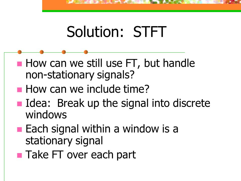 Solution: STFT How can we still use FT, but handle non-stationary signals How can we include time