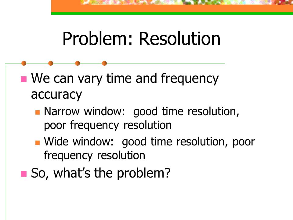 Problem: Resolution We can vary time and frequency accuracy