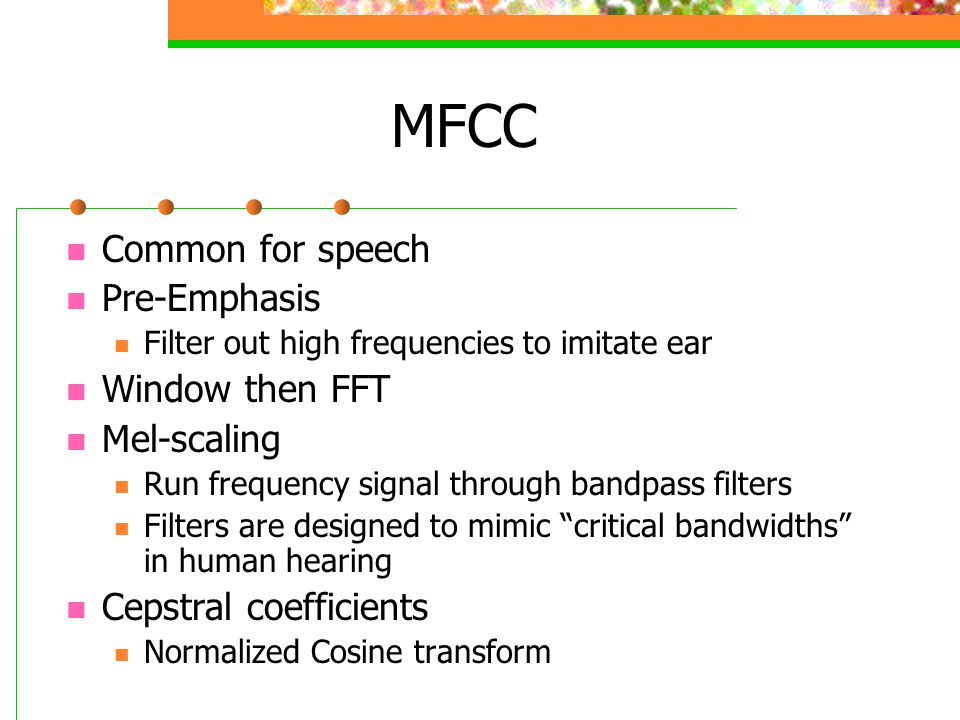 MFCC Common for speech Pre-Emphasis Window then FFT Mel-scaling