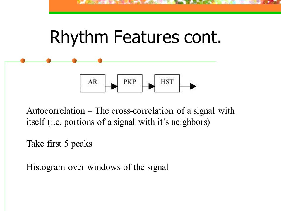 Rhythm Features cont. Autocorrelation – The cross-correlation of a signal with itself (i.e. portions of a signal with it's neighbors)