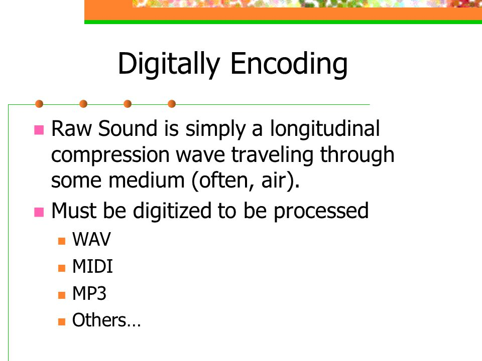Digitally Encoding Raw Sound is simply a longitudinal compression wave traveling through some medium (often, air).