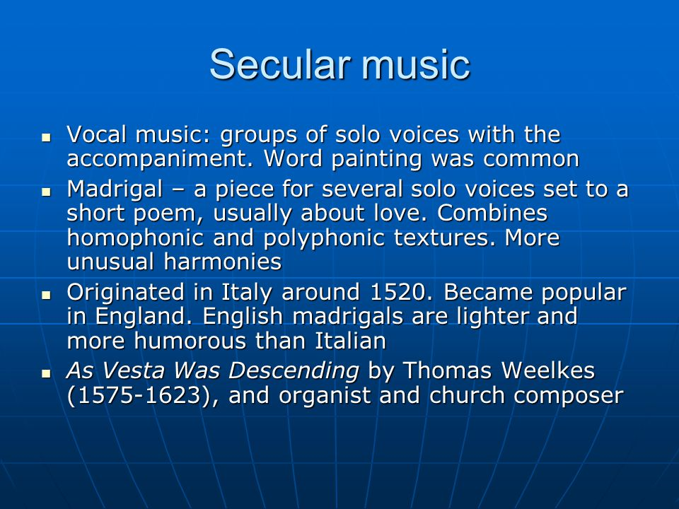 Secular music Vocal music: groups of solo voices with the accompaniment. Word painting was common.