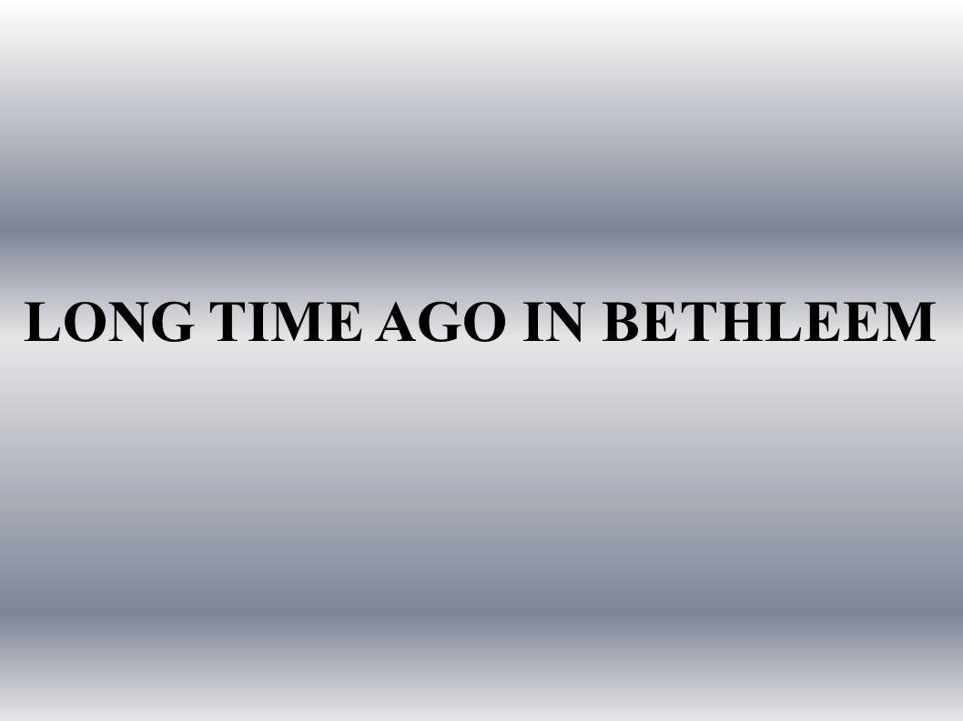 LONG TIME AGO IN BETHLEEM