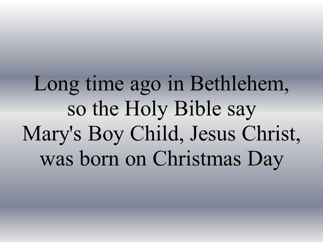 Long time ago in Bethlehem, so the Holy Bible say