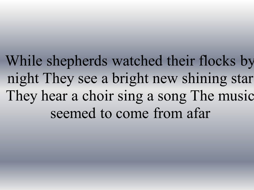 While shepherds watched their flocks by night They see a bright new shining star They hear a choir sing a song The music seemed to come from afar