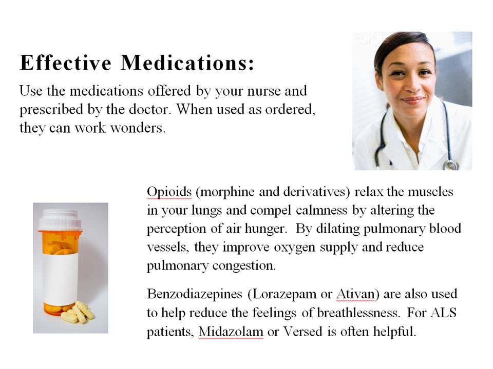 Effective Medications: Use the medications offered by your nurse and prescribed by the doctor. When used as ordered, they can work wonders. (This statement is to normalize hard drug usage – for those patients who are fearful of addiction or have strong beliefs against using medications that are viewed as recreational.)