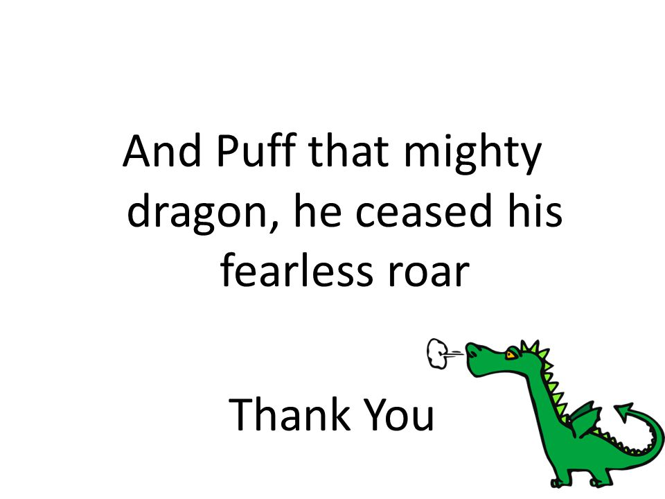 And Puff that mighty dragon, he ceased his fearless roar Thank You