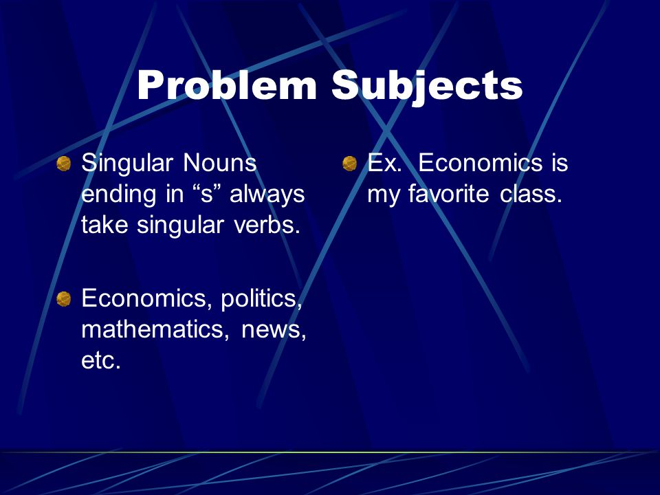 Problem Subjects Singular Nouns ending in s always take singular verbs. Economics, politics, mathematics, news, etc.