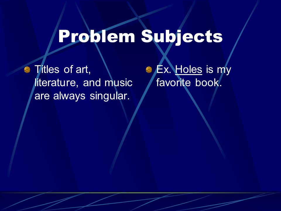 Problem Subjects Titles of art, literature, and music are always singular.