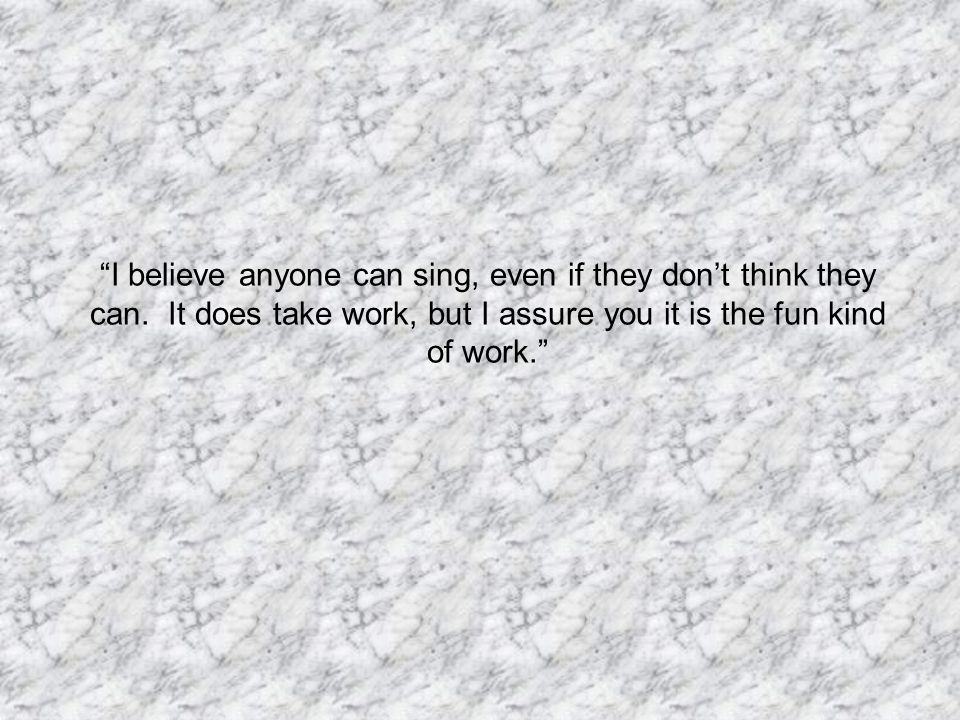 I believe anyone can sing, even if they don't think they can