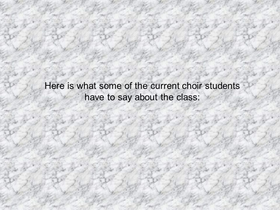 Here is what some of the current choir students have to say about the class: