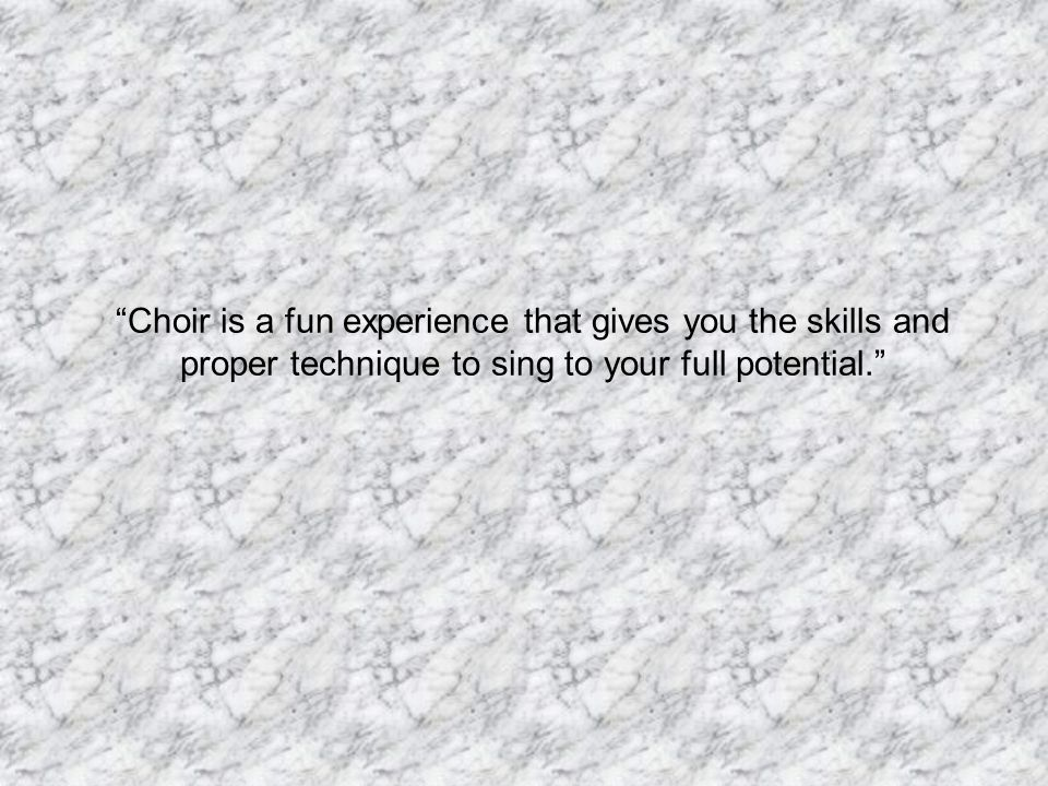 Choir is a fun experience that gives you the skills and proper technique to sing to your full potential.