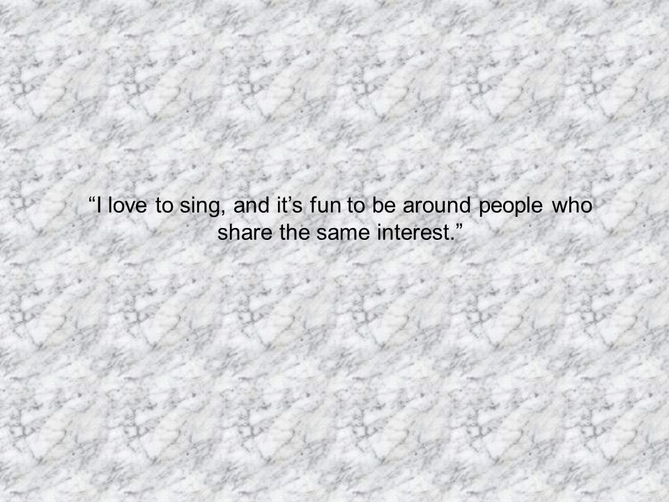 I love to sing, and it's fun to be around people who share the same interest.